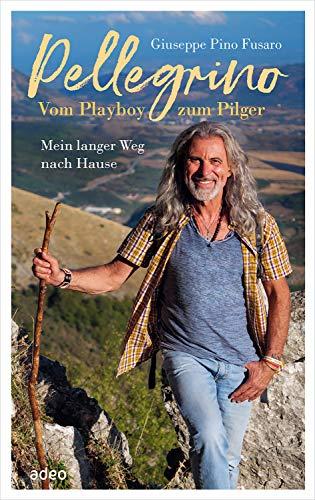 Pellegrino - Vom Playboy zum Pilger: Mein langer Weg nach Hause