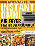 The Complete Instant Omni Air Fryer Toaster Oven Cookbook: The Complete Instant Omni Toaster Oven Air Fryer Guide - Crispy, Easy and Healthy Recipes - Beginners and Advanced Users