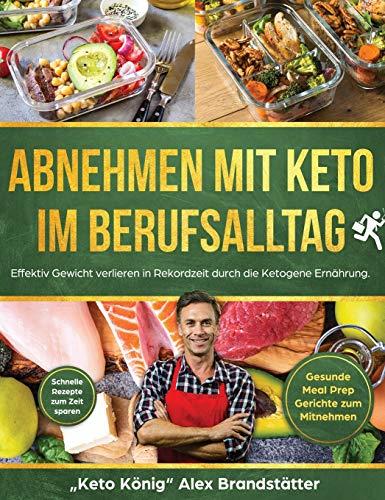 Abnehmen mit Keto im Berufsalltag: Effektiv Gewicht verlieren in Rekordzeit durch die Ketogene Ernährung. Schnelle Rezepte zum Zeit sparen - Gesunde Meal Prep Gerichte zum Mitnehmen