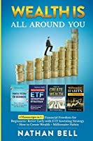 Wealth is All Around You: 4 Manuscripts in 1: Financial Freedom for Beginners + Retire Early with ETF Investing Strategy + How to Create Wealth + Millionaire Habits