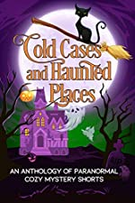 Cold Cases and Haunted Places: Anthology of Paranormal Cozy Mystery Shorts