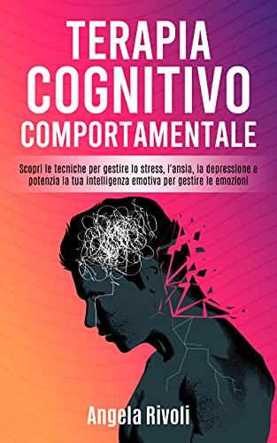 Terapia Cognitivo Comportamentale: Scopri le tecniche per gestire lo stress, l'ansia, la depressione e potenzia la tua intelligenza emotiva per gestire le emozioni