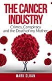 The Cancer Industry: Crimes, Conspiracy and The Death of My Mother (Curing Cancer)