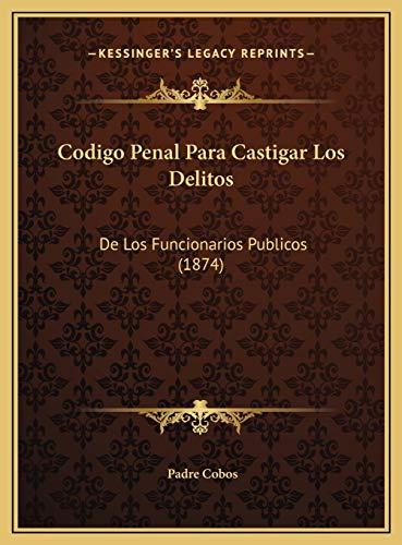 Codigo Penal Para Castigar Los Delitos Codigo Penal Para Cas: De Los Funcionarios Publicos (1874)