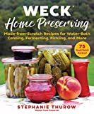 WECK Home Preserving: Made-from-Scratch Recipes for Water-Bath Canning, Fermenting, Pickling, and...