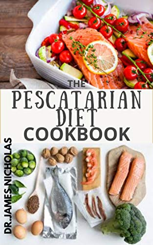 THE PESCATARIAN DIET COOKBOOK: Quick,Easy and Delicious Pescatarian Recipes and Cookbook Includes Everything You Need To Know About The Trending Pescatarian Diet