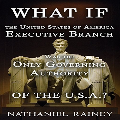 What If the United States of America Executive Branch Was the Only Governing Authority of the USA? audiobook cover art