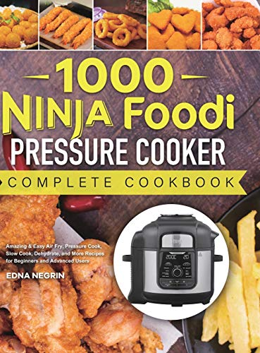 1000 Ninja Foodi Pressure Cooker Complete Cookbook: Amazing & Easy Air Fry, Pressure Cook, Slow Cook, Dehydrate, and More Recipes for Beginners and Advanced Users