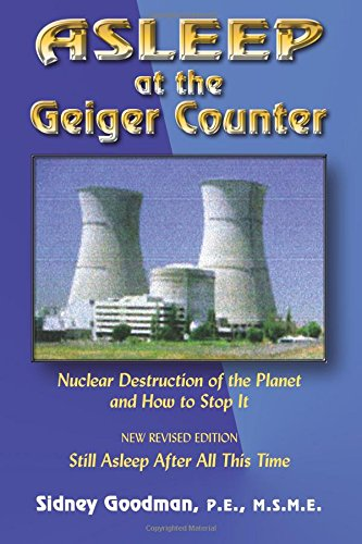 Asleep at the Geiger Counter: Nuclear Destruction fo the Planet and How to Stop It