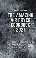 The Amazing Air Fryer Cookbook 2021: Easy Delicious Recipes, Users And Smart People On A Budget For Quick And Easy Meals