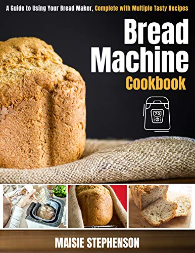 Bread Machine Cookbook: A Guide to Using Your Bread Maker, Complete with Multiple Tasty Recipes