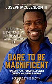 Dare To Be Magnificent: The Five Key Elements Of an Unshakable Extraordinary Life and Unlock Your Personal Power, Change Your Life & Thrive by [Joseph McClendon III]