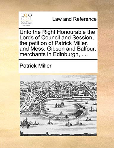 Unto the Right Honourable the Lords of Council and Session, the Petition of Patrick Miller, and Mess. Gibson and Balfour, Merchants in Edinburgh, ...