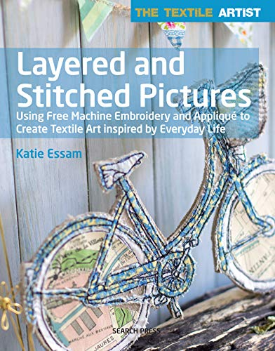 Textile Artist: Layered and Stitched Pictures: Using Free Machine Embroidery and Appliqué to Create ...