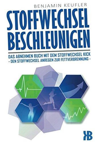 Stoffwechsel beschleunigen: Das Abnehmen Buch mit dem Stoffwechsel Kick - Den Stoffwechsel anregen zur Fettverbrennung - Abnehmen ohne Diät leicht gemacht