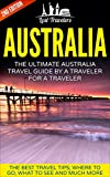 Australia: The Ultimate Australia Travel Guide By A Traveler For A Traveler: The Best Travel Tips; Where To Go, What To See And Much More (Lost Travelers ... Australia Travel Guide) (English Edition)