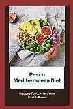 Pesco Mediterranean Diet: Recipes To Kickstart Your Health Goals