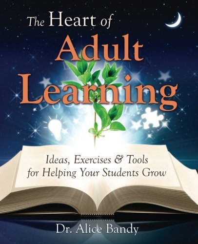 The Heart Of Adult Learning Ideas Exercises And Tools For Helping Your Students Grow