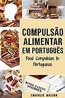 Compulsão Alimentar Em português/ Food Compulsion In Portuguese: Guia Para Parar e Superar a Compulsão Alimentar