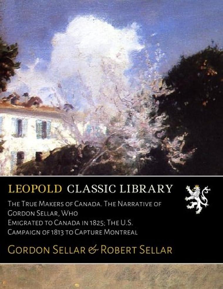 葉っぱ個性真鍮The True Makers of Canada. The Narrative of Gordon Sellar, Who Emigrated to Canada in 1825; The U.S. Campaign of 1813 to Capture Montreal