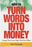 How to Turn Words Into Money: Leverage These Proven Magic Words Into Millions
