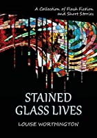 Stained Glass Lives: A Collection of Flash Fiction Short Stories