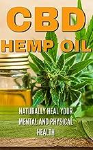 CBD Hemp Oil: Naturally Heal Your Mental and Physical Health (Relief Without the High) ((CBD, Hemp, Oil, Cannabis, Marijuana, Medical, Healing, Pain Management))