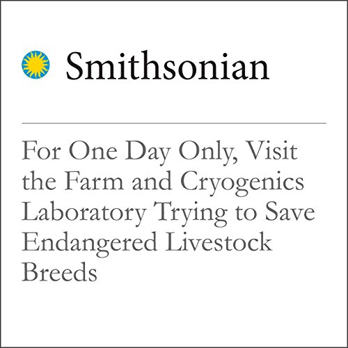 For One Day Only, Visit the Farm and Cryogenics Laboratory Trying to Save Endangered Livestock Breeds audiobook cover art