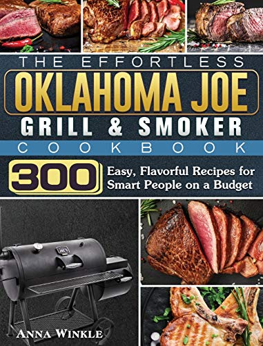 The Effortless Oklahoma Joe Grill & Smoker Cookbok: 300 Easy, Flavorful Recipes for Smart People on a Budget