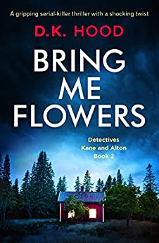 Bring Me Flowers: A gripping serial killer thriller with a shocking twist (Detectives Kane and Alton Book 2) by [D.K. Hood]