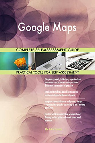 Google Maps All-Inclusive Self-Assessment - More than 660 Success Criteria, Instant Visual Insights, Comprehensive...