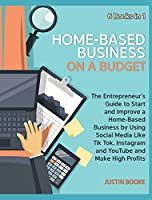 Home-Based Business on a Budget [6 Books in 1]: The Entrepreneur's Guide to Start and Improve a Home-Based Business by Using Social Media Like Tik Tok, Instagram and YouTube and Make High Profits