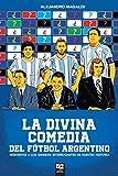 La divina comedia del fútbol argentino: RESPUESTAS A LOS GRANDES INTERROGANTES DE NUESTRA HISTORIA