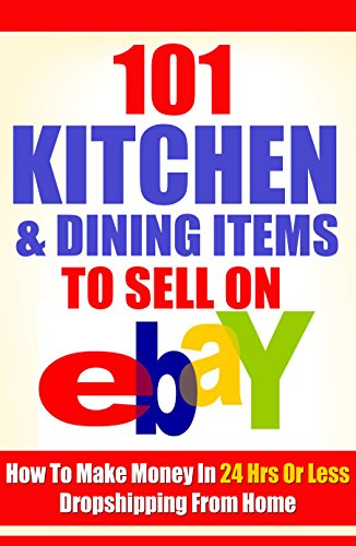Amazon Com 101 Kitchen Dining Items To Sell On Ebay How To Make Money In 24 Hrs Or Less Dropshipping From Home Ebook James Oliver Kindle Store