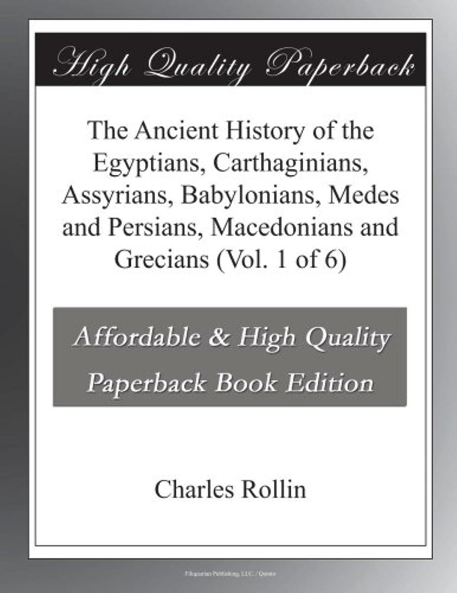 ロースト驚きブラケットThe Ancient History of the Egyptians, Carthaginians, Assyrians, Babylonians, Medes and Persians, Macedonians and Grecians (Vol. 1 of 6)