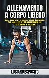Allenamento a corpo libero: Guida completa per bruciare grassi e definire il tuo corpo, sviluppare massa muscolare senza andare in palestra