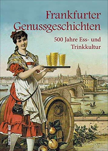 Frankfurter Genussgeschichten. 500 Jahre Ess- und Trinkkultur. Handkäs, Grie Soß, Äppelwoi. Ein kulinarischer Streifzug durch die Jahrhunderte. ... Entdeckungen. (Aus der heimischen Küche)