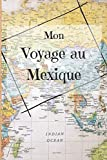 Mon Voyage au Mexique: Mon journal de voyage du Mexique ligné avec instructions, checklists, vocabulaire, organiseur de voyage, carnet de voyage Souvenirs du Mexique, vacances cadeau