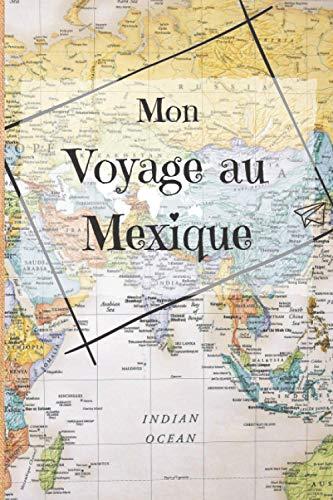 Mon Voyage au Mexique: Mon journal de voyage du Mexique ligné avec instructions, checklists, vocabulaire, organiseur de voyage, carnet...