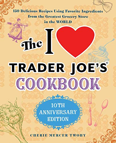 The I Love Trader Joe's Cookbook: 10th Anniversary Edition: 150 Delicious Recipes Using Favorite Ingredients from the Greatest Grocery Store in the World Front Cover