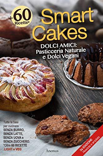 Smart Cakes: Dolci amici. Pasticceria naturale e dolci vegani