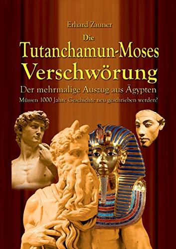 DieTutanchamun-Moses Verschwörung: Der mehrmalige Auszug aus Ägypten - Müssen 1000 Jahre Geschichte neu geschrieben werden?
