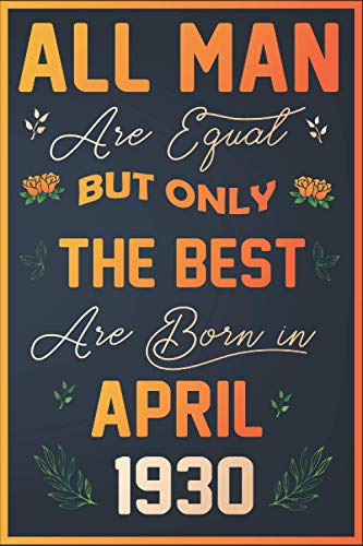 All men are equal but only the best are born in april 1930: 91 years old Birthday Gift Journal Notebook Diary Logbook Perfect Gi