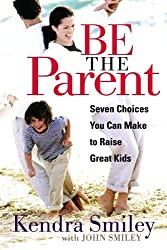 "front cover of ""Be The Parent: Seven Choices You Can Make to Raise Great Kids"" by Kendra Smiley"