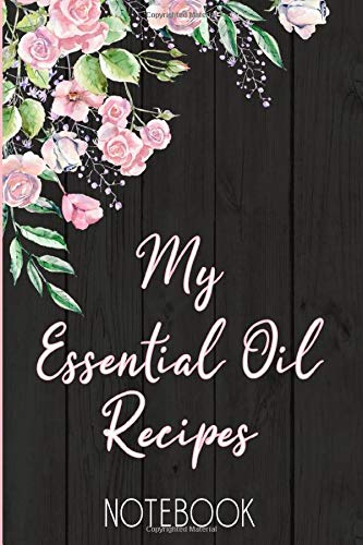 My Essential Oil Recipes Notebook: Customized Blank Essential Oils Recipe Notebook Organizer to record your favorite recipes and uses, diffuser blend ... try out, oil inventory checklists and more.