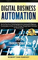 Digital Business Automation: Get the Most Out of Marketing Automation Explained for Beginners. Transformation and Best Growth Strategy Through Digital Marketing for Passive Income.