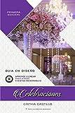 Celebraciones - Guia en Diseño de Bodas: Libro para Aprender paso a paso el Styling, Planificar y Organizar Eventos con Ideas Originales y Decoración en un Manual para el Wedding Planner y Novia DIY