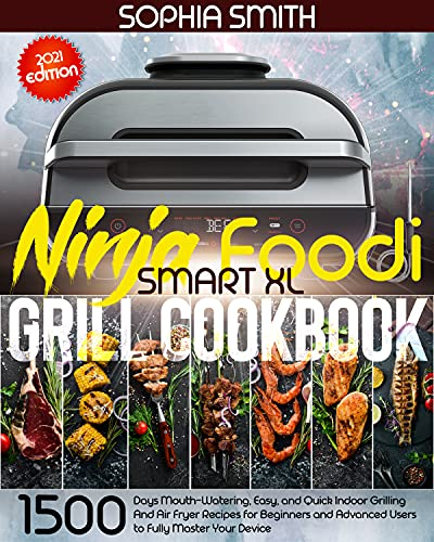 NINJA FOODI SMART XL GRILL COOKBOOK : 1500-Days Mouth-Watering, Easy, and Quick Indoor Grilling And Air Fryer Recipes for Beginners and Advanced Users to Fully Master Your Device (English Edition)