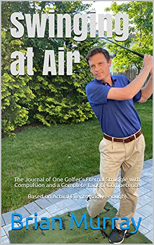 Swinging at Air: The Journal of One Golfer's Eternal Struggle with Compulsion and a Complete Lack of Competence Based on Actual Events (sadly enough) (English Edition)