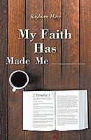 My Faith Has Made Me ________